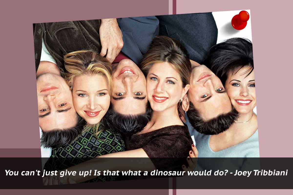 Why we love F.R.I.E.N.D.S? Probably because it redefined friendship, taught  us to go out and pursue our dreams, live alone, live in 'fear', make  mistakes, ...